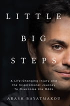 Little Big Steps: A Life-Changing Injury and the Inspirational Journey to Overcome the Odds by Arash Bayatmakou