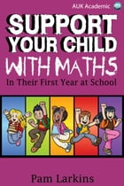 Support Your Child With Maths: In Their First Year at School by Pam Larkins