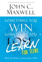 Sometimes You Win--Sometimes You Learn for Teens: How to Turn a Loss into a Win by John C. Maxwell