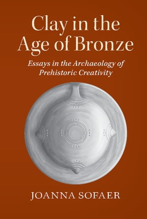 Clay in the Age of Bronze Essays in the Archaeology of Prehistoric Creativity