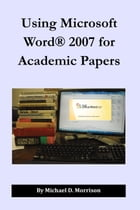 Using Microsoft Word 2007 for Academic Papers by Michael D. Morrison