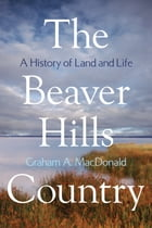 The Beaver Hills Country: A History of Land and Life