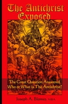 The Antichrist Exposed: The Great Question Answered, Who or What is the Antichrist by Joseph A Blomer
