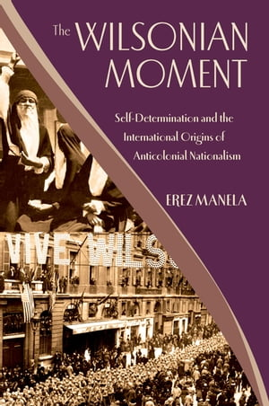 The Wilsonian Moment Self-Determination and the International Origins of Anticolonial Nationalism