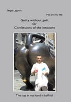 Me and my life: Guilty without guilt Or Confessions of the innocent by Serge Lapytski