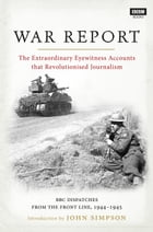 War Report: BBC Radio Dispatches from the Front Line, 1944–1945