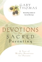 Devotions for Sacred Parenting: A Year of Weekly Devotions for Parents by Gary L. Thomas