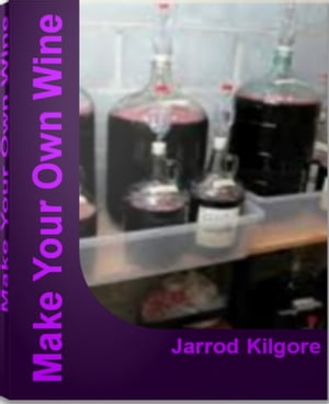 Make Your Own Wine The Complete Guide To Wine Making,  Wine Making Kits,  Make Your Own Wine Kit and More