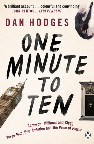 One Minute To Ten Cameron,  Miliband and Clegg. Three Men,  One Ambition and the Price of Power