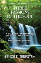 Three Passions of the Soul: A Deep and Transforming Reorientation of the Soul by Bruce K Terpstra