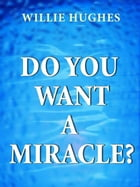 Do You Want a Miracle: Get Answers to your Prayers by Willie  Hughes