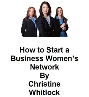 How to Start a Business Women's Network by Christine Whitlock