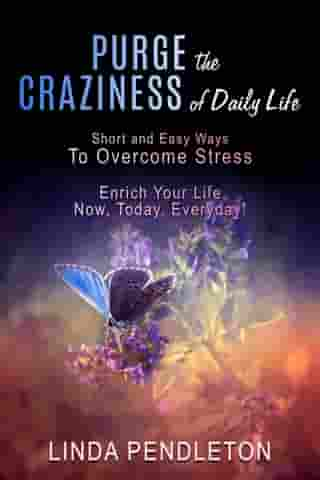 Purge the Craziness of Daily Life: Short and Easy Ways to Overcome Stress