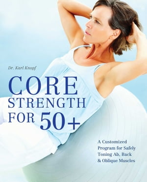 Core Strength for 50+: A Customized Program for Safely Toning Ab, Back, and Oblique Muscles by Karl Knopf