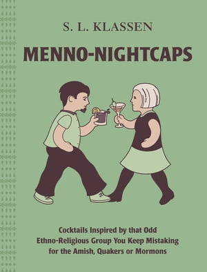 Menno-Nightcaps: Cocktails Inspired by that Odd Ethno-Religious Group You Keep Mistaking for the Amish, Quakers or Mormons de S. L. Klassen