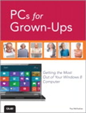 PCs for Grown-Ups Getting the Most Out of Your Windows 8 Computer