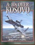A-10s over Kosovo: The Victory of Airpower over a Fielded Army as Told by the Airmen Who Fought in Operation Allied Force - Warthogs in Battle by Progressive Management