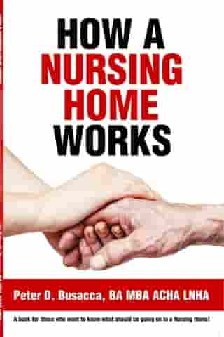 How a Nursing Home Works by Peter D. Busacca BA MBA ACHA LNHA