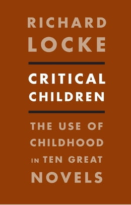 Book Critical Children: The Use of Childhood in Ten Great Novels by Richard Locke