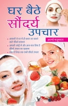 Ghar Baithe Saundarya Upchar: Quick guide to prepare natural beauty products at home to appear attractive by APARNA MAJUMDAR