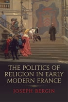 The Politics of Religion in Early Modern France by Joseph Bergin