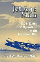 Jet Age Man: SAC B-47 and B-52 Operations in the Early Cold War by Earl J. McGill
