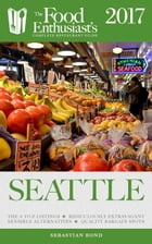 Seattle - 2017: The Food Enthusiast's Complete Restaurant Guide by Sebastian Bond
