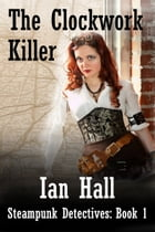 The Clockwork Killer (Steampunk Detectives: Book 1)