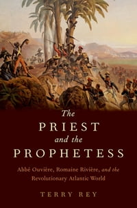 The Priest and the Prophetess: Abb? Ouvi?re, Romaine Rivi?re, and the Revolutionary Atlantic World