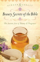 Beauty Secrets of the Bible: The Ancient Arts of Beauty & Fragrance by Ginger Garrett