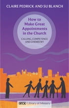 How to Make Great Appointments in the Church: Calling, competence and chemistry by Claire Pedrick