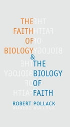 The Faith of Biology and the Biology of Faith: Order, Meaning, and Free Will in Modern Medical Science by Robert E. Pollack