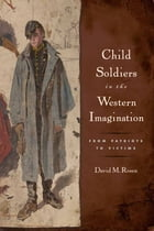 Child Soldiers in the Western Imagination: From Patriots to Victims by David M Rosen