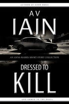 Dressed to Kill: An Anna Harris Collection by AV Iain