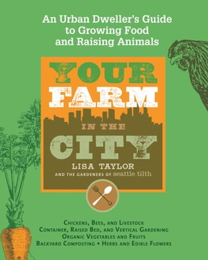 Your Farm in the City: An Urban Dweller's Guide to Growing Food and Raising Animals by The Gardeners of Seattle Tilth