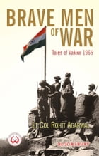Brave Men of War: Tales of Valour 1965 by Lt Col Rohit Agarwal