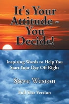 It's Your Attitude - You Decide!: Inspiring Words to Help You Start Your Day Off Right by Steve Weston