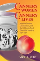 Cannery Women, Cannery Lives: Mexican Women, Unionization, and the California Food Processing…