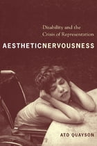 Aesthetic Nervousness: Disability and the Crisis of Representation by Ato Quayson