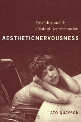 Book Aesthetic Nervousness: Disability and the Crisis of Representation by Ato Quayson