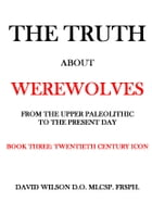 The Truth About Werewolves. Book Three: Twentieth Century Icon.: From The Upper Paleolithic to the Present Day by David Wilson