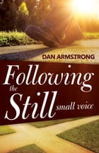 Following the Still Small Voice: Hearing God in the Midst of Living by Dan Armstrong