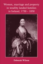 Women, Marriage and Property in Wealthy Landed Families in Ireland, 1750-1850 by Deborah Wilson
