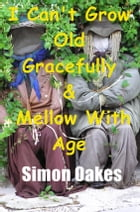 I Can't Grow Old Gracefully & Mellow With Age by Simon Oakes