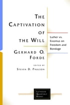 The Captivation of the Will: Luther vs. Erasmus on Freedom and Bondage by Gerhard O. Forde