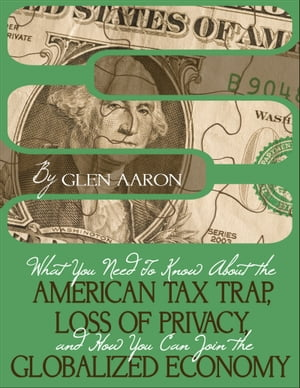 What You Need To Know About The American Tax Trap, Loss of Privacy, and How You Can Join The Globalized Economy by Glen Aaron