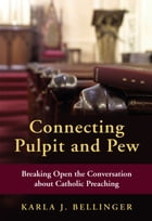 Connecting Pulpit and Pew: Breaking Open the Conversation about Catholic Preaching by Karla  J. Bellinger