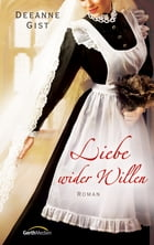Liebe wider Willen: Roman. by Deeanne Gist