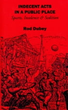 Indecent Acts in a Public Place : Sports, Insolence and Sedition by Rod Dubey