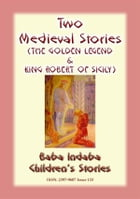 TWO MEDIEVAL STORIES - THE GOLDEN LEGEND and KING ROBERT OF SICILY: Baba Indaba Children's Stories - Issue 133 by Anon E Mouse